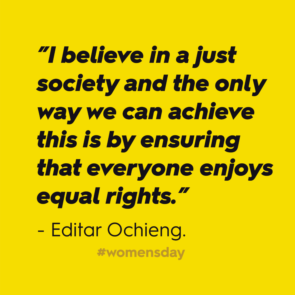 """Women's Day 2020: """"I believe in a just society and the only way we can achieve this is by ensuring that everyone enjoys equal rights."""" – Editar Ochieng. In black text against yellow background."""