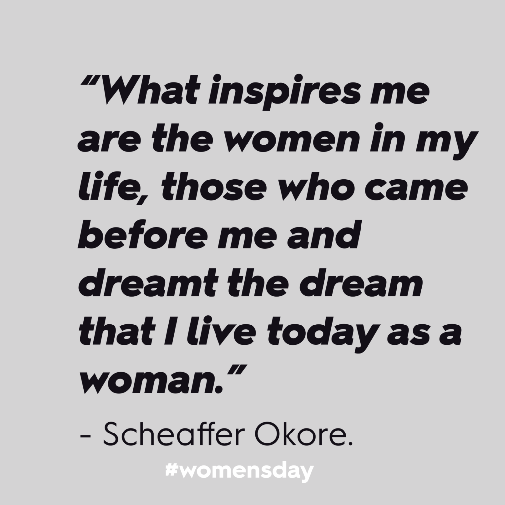 """Women's Day 2020: """"What inspires me are the women in my life, those who came before me and dreamt the dream that I live today as a woman."""" – Scheaffer Okore. In black text against a grey background."""