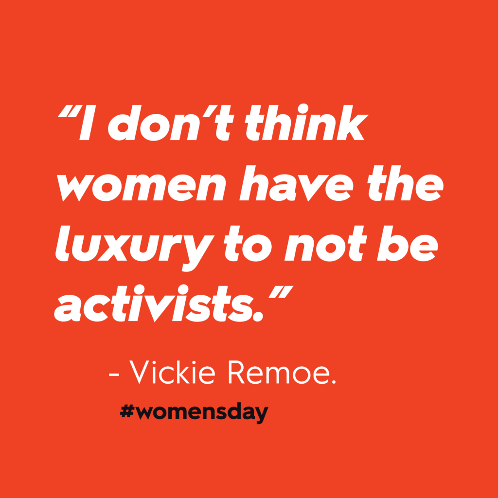 """Women's Day 2020: """"I don't think women have the luxury to not be activists."""" – Vickie Remoe. In white text against red background."""