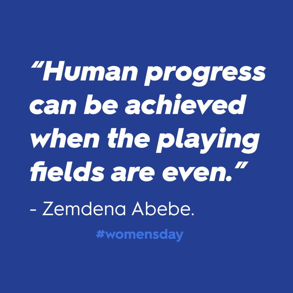 """Women's Day 2020: """"Human progress can be achieved when the playing fields are even."""" – Zemdena Abebe. In white text against blue background."""
