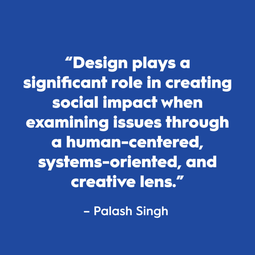 "Quote: ""Design plays a significant role in creating social impact when examining issues through a human-centered, systems-oriented, and creative lens."" Written in white text on blue background."